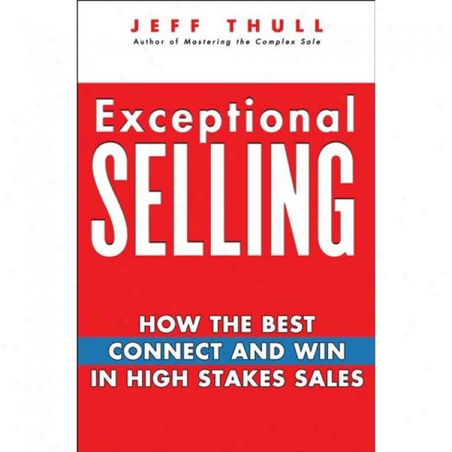 Exceptional Selling: How The Best Connect And Get  In High Stakes Sales