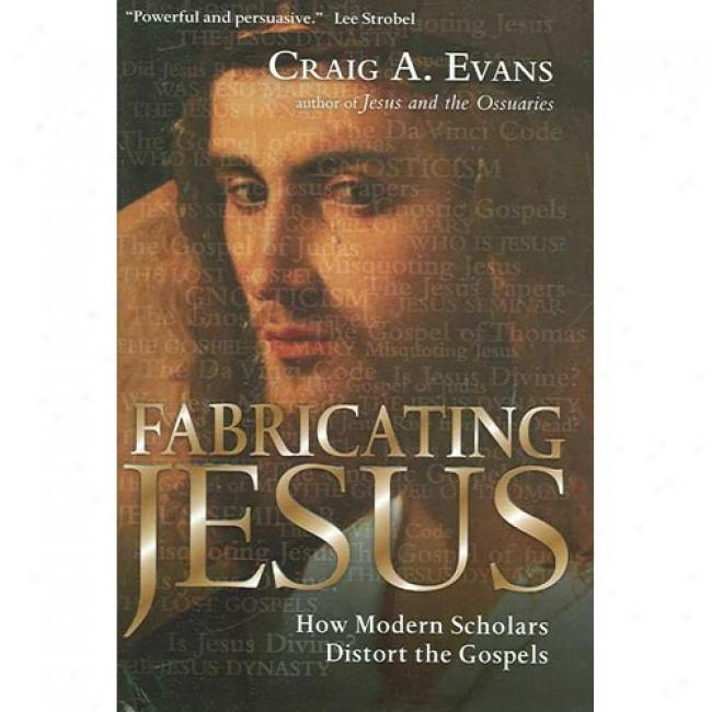 Fabricating Jesus: How Modern Scholars Twist The Gospels