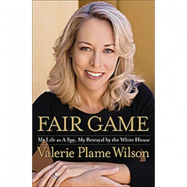 Fair Game: My Life As A Spy, My Betrayal Along The White House