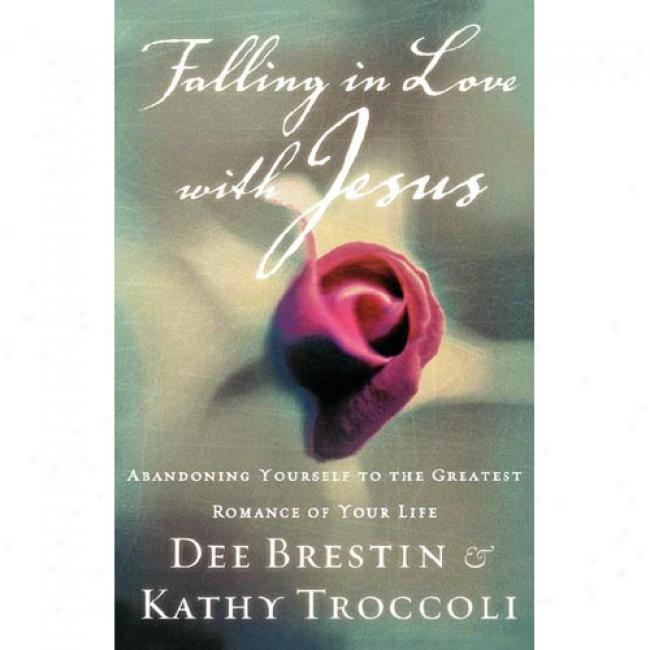 Falling In Love With Jesus: Abandoning Youtself To The Greatest Romance Of Your Life By Dee Brestin, Isbn 0849943345