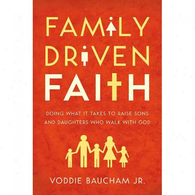 Famoly Driven Faith: Doing What It Takes To Raise Sons And Daughters Who Walk With God