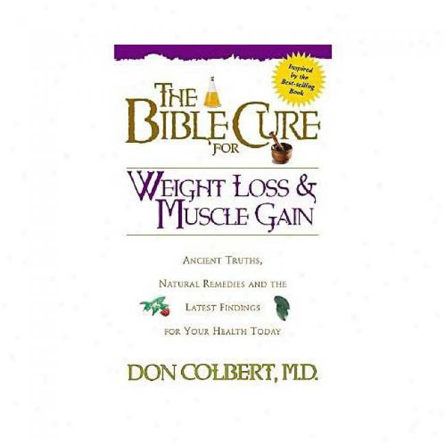 Fat Loss And Muscke Gain: Ancient Truths, Natural Remedies And The Latest Findings For Your Health Today By Don Colbert, Ixbn 0884196844