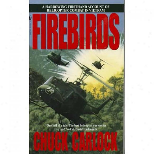 Firebirds: A Harrowing Firsthand Account Of Helicopter Combat In Vietnam By Chuck Carlock, Isbn 0553577050