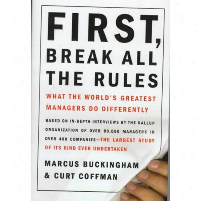 First, Be shattered All The Rules: What The World's Greatest Managers Do Differently By Marcus Buckingham, Isbn 0684852861