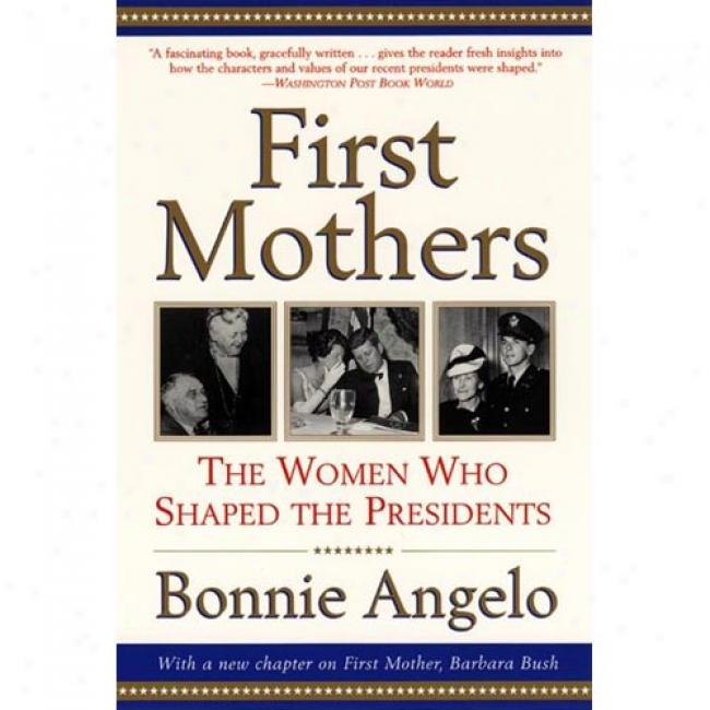 First Mothers: The Women Who Shaped The Presidents By Bonnie Angelo, Isbn 0060937114