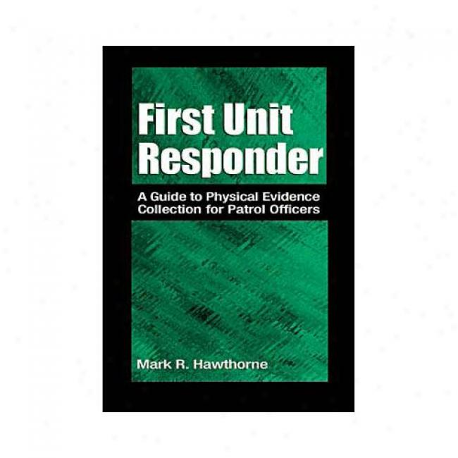 First Unit Responder: A Guide To Physical Evidence Collection On account of Patrol Officers By Mark R. Hawthorne, Isbn 0849300231