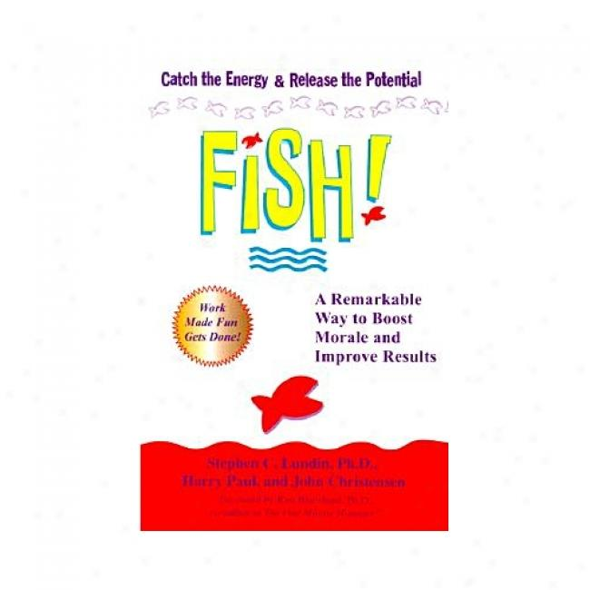 Fish!: A Remarkable Way To Boost Morale And Improve Results By Stephen C. Lundin, Isvn 0786866020