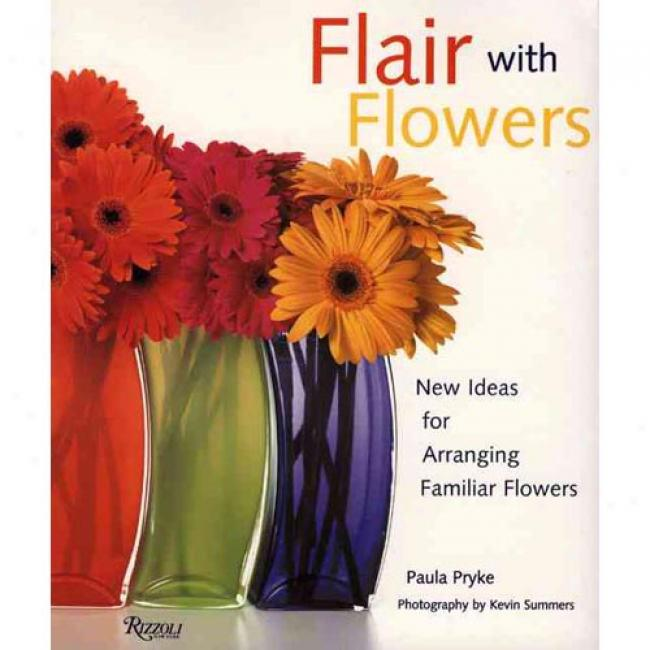 Flair With Flowers: New Ideas For Arranging Familiar Flowers By Paula Pryke, Isbn 0847825183