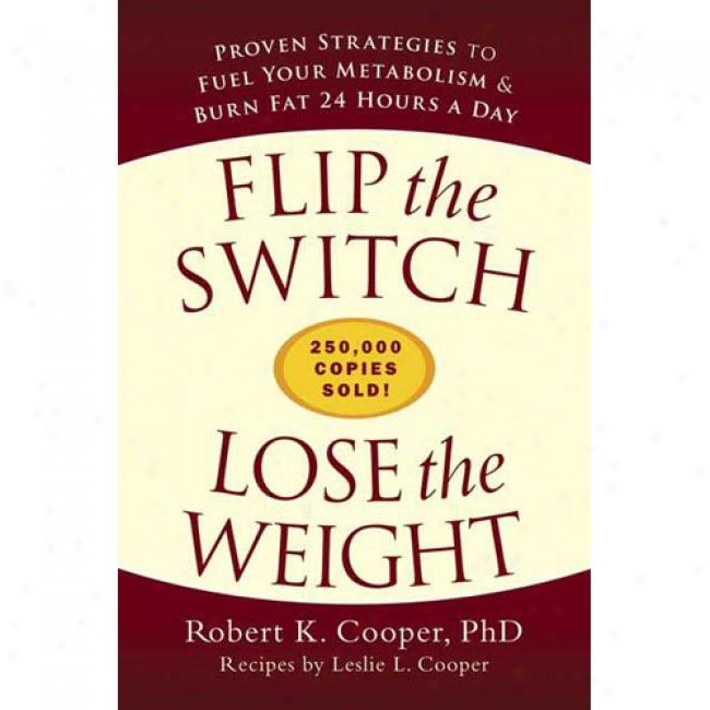 Flip The Switch, Lose The Weight: Proven Strategies To Fuel Your Metabolism & Burn Fat 24 Hours A Day