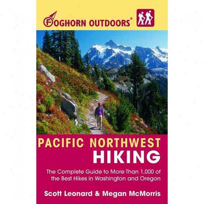 Foghorn Outdkors Pacific Northwest Hiking: The Complete Guide To More Than 1,000 Of The Best Hikes In Washington And Oregon