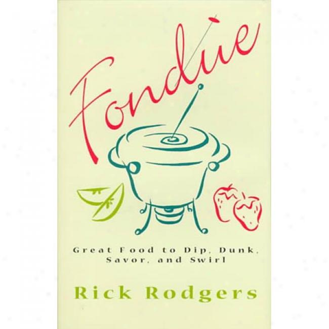 Fondue: Great Food To Dip, Dunk, Savor, And Swil By Rick Rodgers, Isbn 0688158668