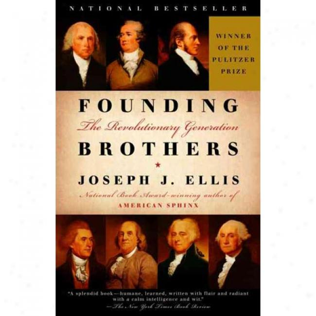 Founding Brothers: The Revolutionary Generattion By Joseph J. Ellis, Isbn 0375404445