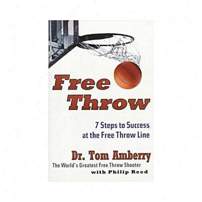 Free Throw: Art And Mechanics Of The Free Throw By The World's Greatest Free Throw Shooter By Tom Akberry, Isbn 0062734342