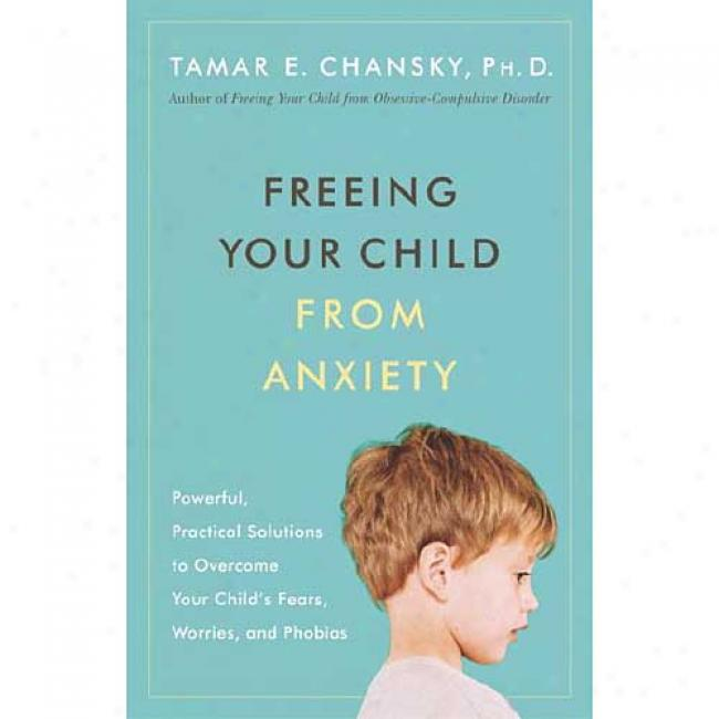 Freeing Your Chlld From Anxiety: Powerful, Practical Solutions To Overcoome Your Child's Fears, Worries, Andphobias By Tamar Chansky, Isbn 0767914929