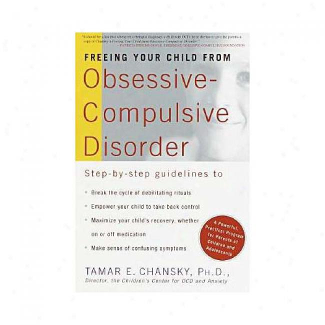 Freeing Your Child From Obsessive-compulsive Disorder: A Breakthrough Program For Parents And Children By Tamar Ellsas Chansky, Isbn 0812931173