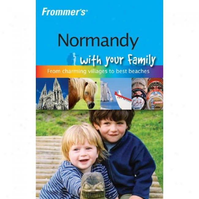 Frommer's Normandy By the side of Your Famoly: The Best Of Normandy From Charming Villlages To Best Beaches