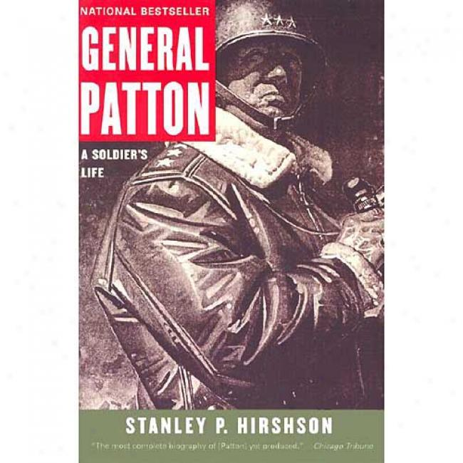 General Patton: A Soldier's Life By Stanley P. Hirshson, Isbn 0060009837