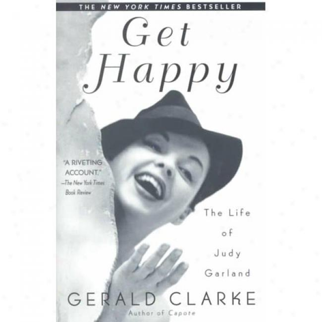Get Happy: The Life Of Judy Garland By Gerald Clarke, Isbn 0385335156
