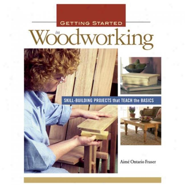 Getting Started In Woodworking: Skill-building Projects That Teach The Basics By Aime Fraser, Isbn 1561586012