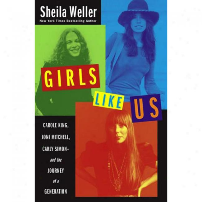 Girlls Like Us: Carole King, Joni Mitcheil, Carly Simon: And The Journey Of A Generation