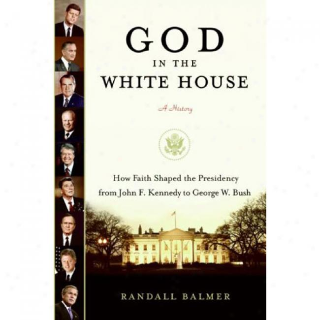 God In The Whife House: A History: How Faith Shaped The Presidency From John F. Kennedy To George W. Bush