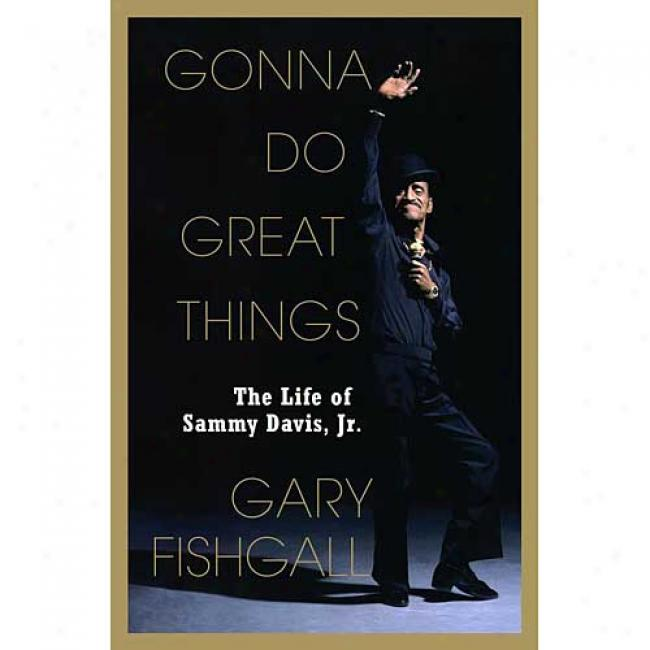 Gonna Do Great Thingss: The Life Of Sammy Davis, Jr. By Gary Fishgall, Isbn 0743227417