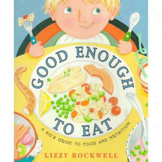 Good Enough To Eat: A Kid's Guide To Food & Nutrition By Lizzy Rockwell, Isbn 0060274344