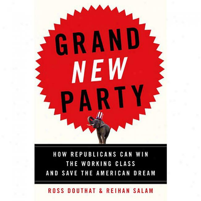 Grand New Party: How Republicans Can Bring over The Working Class And Save The American Dream