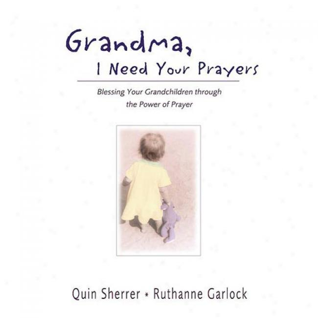Grandma, I Need Your Prayers: Blessing Your Grandchildren Through The Faculty Of Prayer By Qiin Sherrer, Isbn 0310240263
