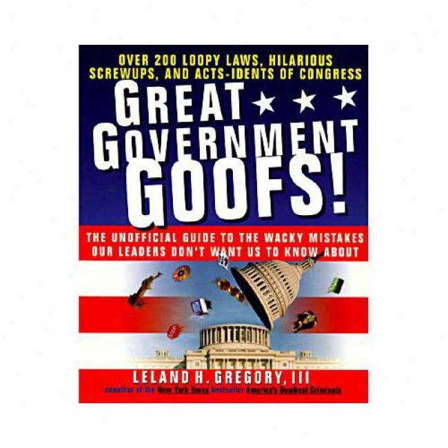 Great Government Goofs: Over 200 Loopy Laws, Hilarious Screw-ups And Acts-idents Of Congress By Leland Gregory, Isbn 0440507863
