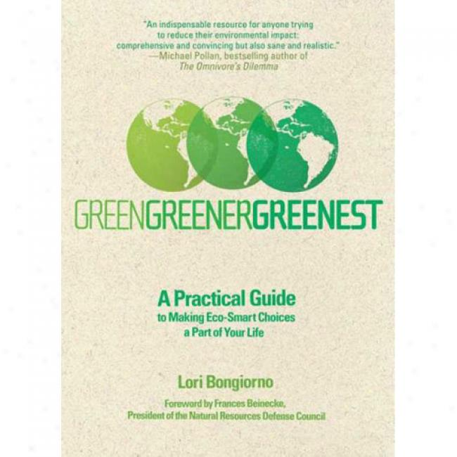 Green, Greener, Greenest: A Practical Guide To Making Eco-smart Choices A Part Of Your Life