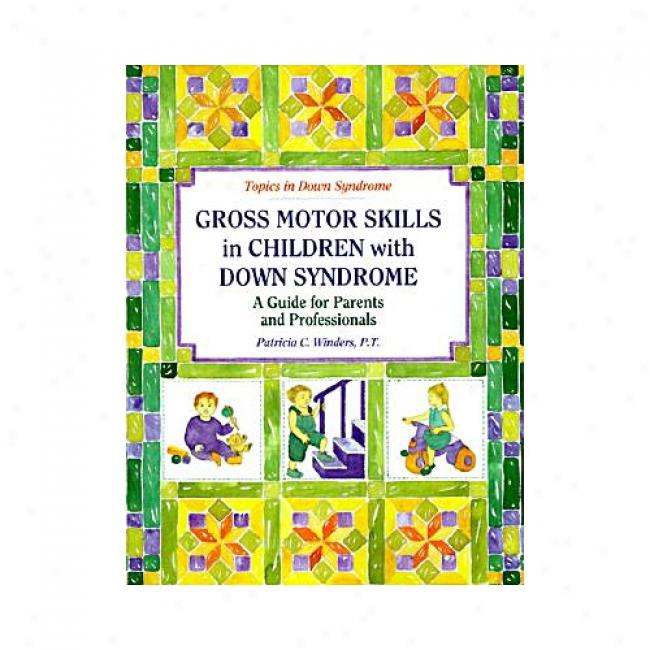 Gross Motors Skills In Children Through  Down Syndrome: A Guide For Parents And Professionals By Patricia C. Winders, Isbn 0933149816
