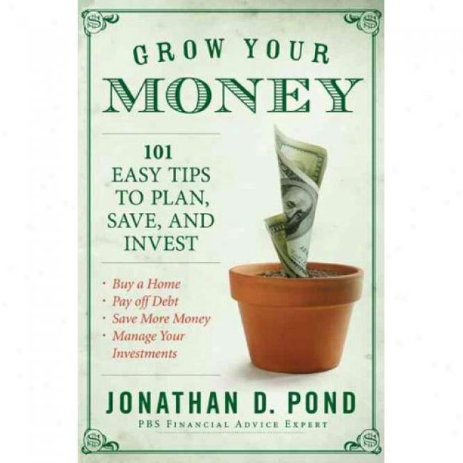 Grow Your Money!: 101 Easy Tips To Delineate, Save, And Invest