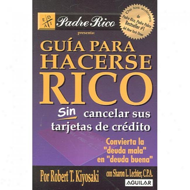 Guia Para Hacerse Rico Sin Cancelar Sus Tarjetas De Credito: Convierta La