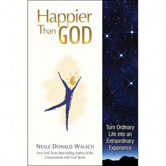 Happier Than God: Turn Ordinary Life Into An Extraordinary Ex;erience