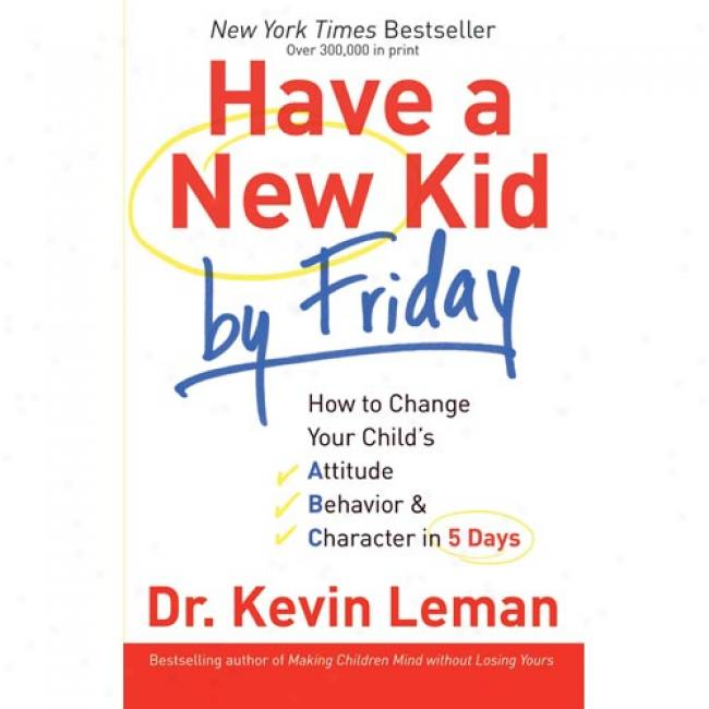 Have A New Kid By Friday: How To Change Your Child's Attitude, Behavioe & Character In 5 Dayss