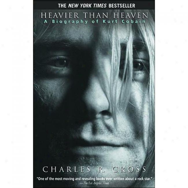 Heavier Than Heaven: A Biography Of Kurt Cobain By Charles R. Cross, Isbn 0786884029