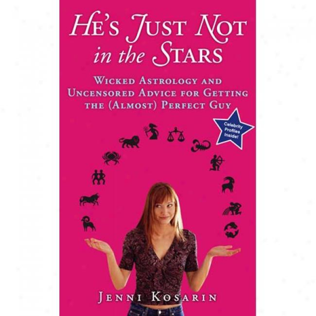 He's Just Not In The Stars: Wicked Astrology And Uncensored Advice For Getting The (almost) Perfect Guy