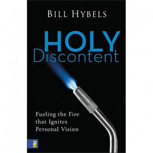 Holy Discontent: Fueling The Fire That Ignites Personal Visio