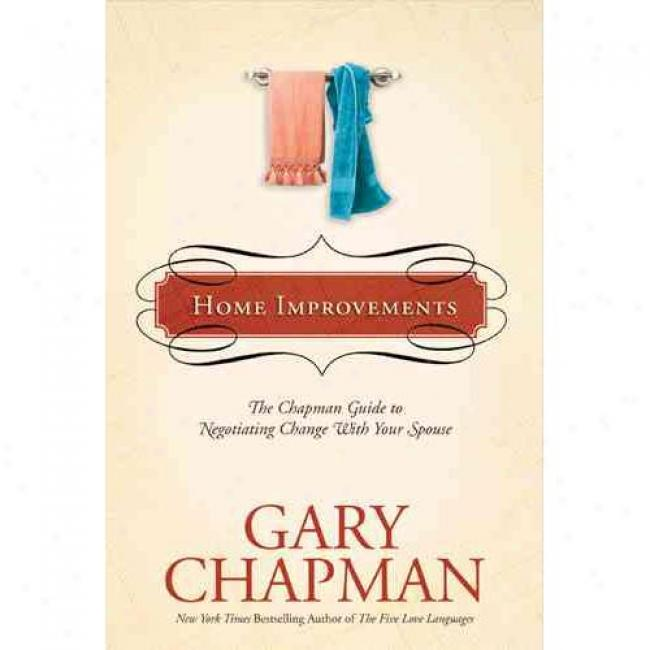 Home Improvements: The Chapman Guide To Nefotiating Change With Your Spouse