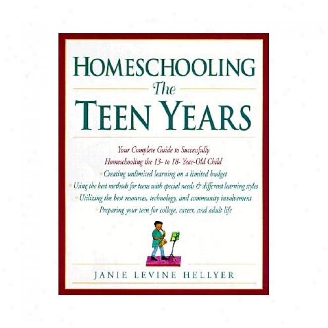 Homeschooling: The Teen Years: Your Complete Guide To Successfully Homeshooling The 13- To 18-year-old Child By Janie Levine Hellyer, Isbn 0761520937