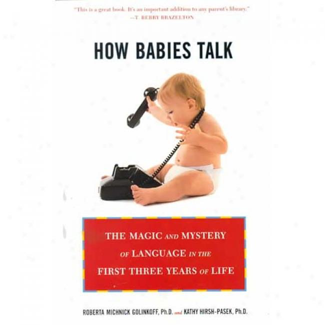 How Babies Talk: The Magic And Mystery Of Language In The First Three Years Of Life By Roberta Michnick Golinkkoff, Isbn 0452281733