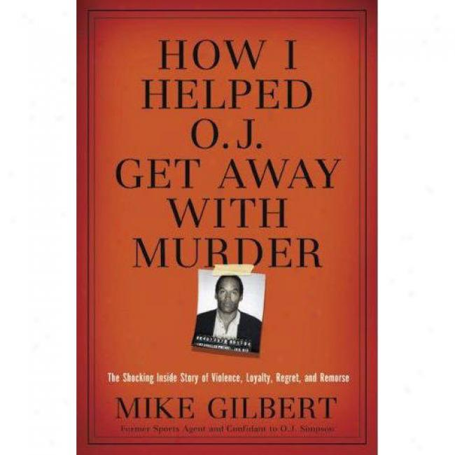 How I Helped O.j. Get Away With Murder: The Shocking Inside Anecdote Of Violence, Loyalty, Regret, And Remorse