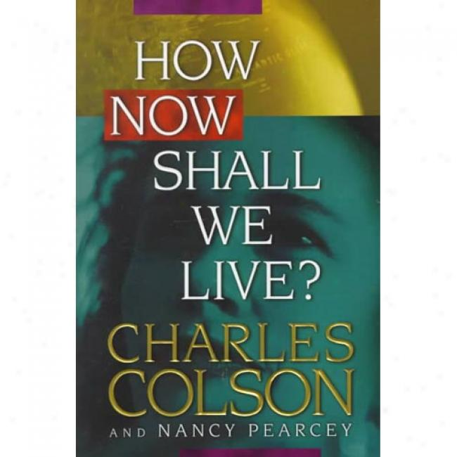 How Now Shall We Live? By Charles W. Colson, Isbn 0842318089
