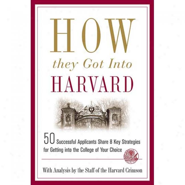 How They Got Into Harvard: 50 Successful Appkicants Share 8 Key Strategies For Getting Into The College Of Your Choice