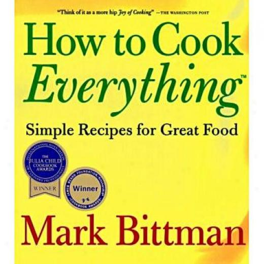 How To Cook Everything: Simple Recipes For Great Food By Mark Bittman, Isbn 0028610105