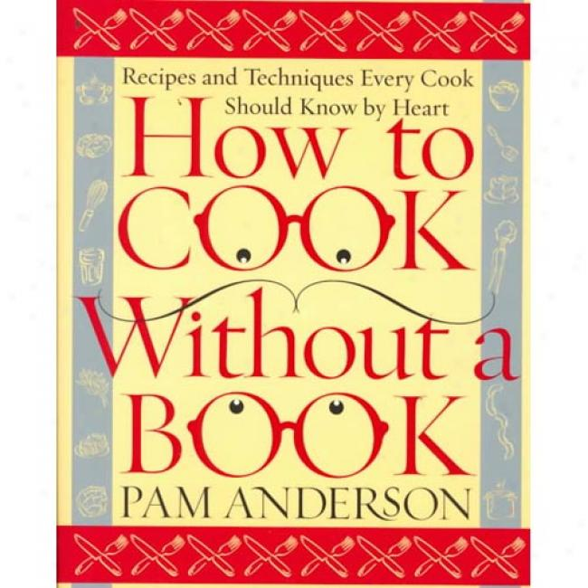 How To Cook Without A Book: Recipss And Techniques Every Cook Should Know By Heart At Pam Ancerson, Isbn 0767902793