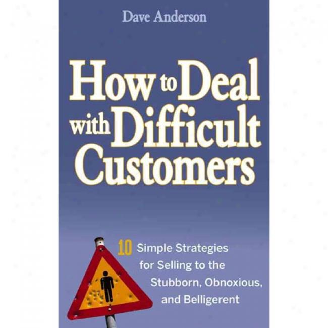 How To Deal With Difficult Customers: 10 Simple Strategies For Selling To The Stubborn, Obnoxious, And Belligerent