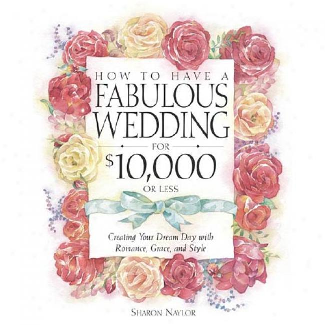 How To Have A Fabulous Wedding For $10,000 Or Less: Creating Your Dream Day Wit Romance, Grace, And Style By Sharon Naylor, Isbn 0761535977