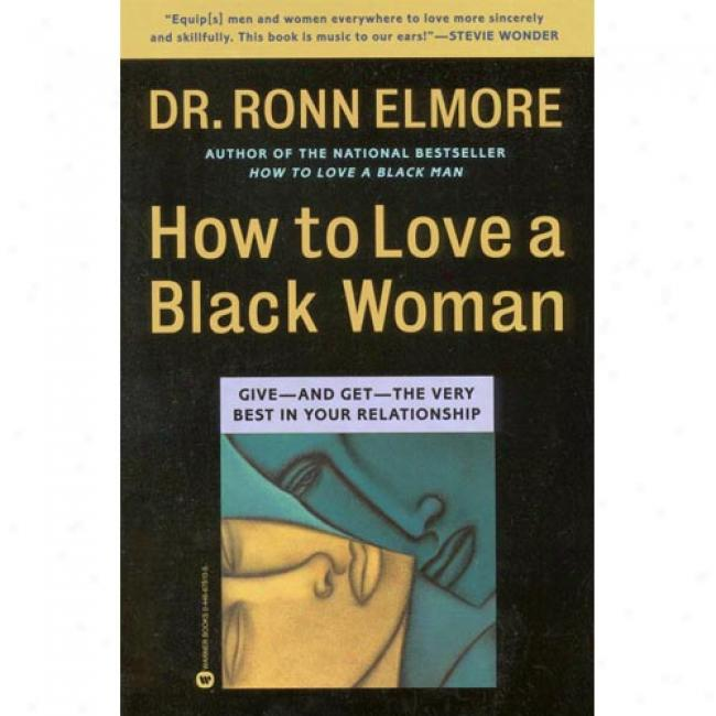 How To Love A Black Woman: Give--and Get--the Very Best In Your Relationship In the name of Ronn Elmore, Isbn 0446675105